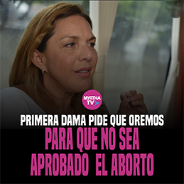 PRIMERA DAMA PIDE QUE OREMOS PARA QUE NO SEA APROBADO EL ABORTO