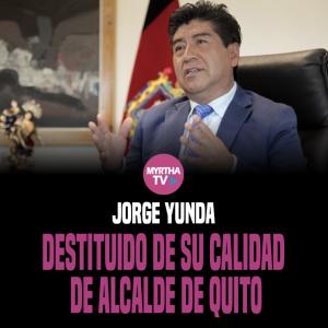 JORGE YUNDA DESTITUIDO DE SU CALIDAD DE ALCALDE DE QUITO
